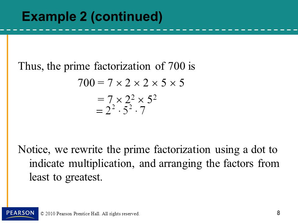 © 2010 Pearson Prentice Hall. All rights reserved. 8 Thus, the prime factorization of 700 is 700 = 7  2  2  5  5 = 7  2 2  5 2 Notice, we rewrit