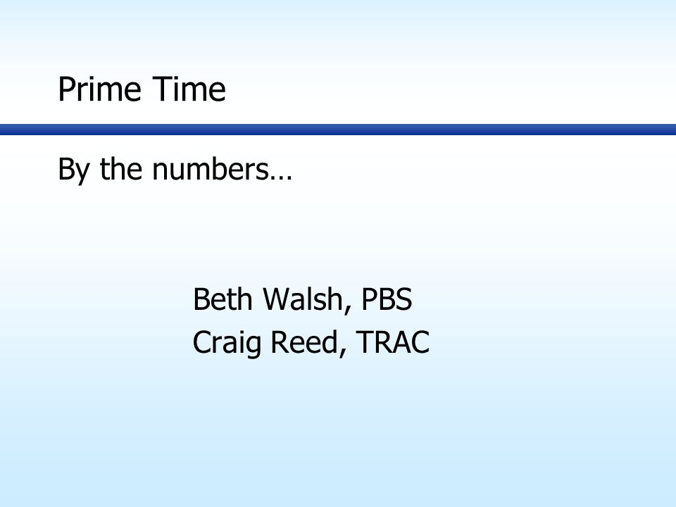 Prime Time By the numbers… Beth Walsh, PBS Craig Reed, TRAC