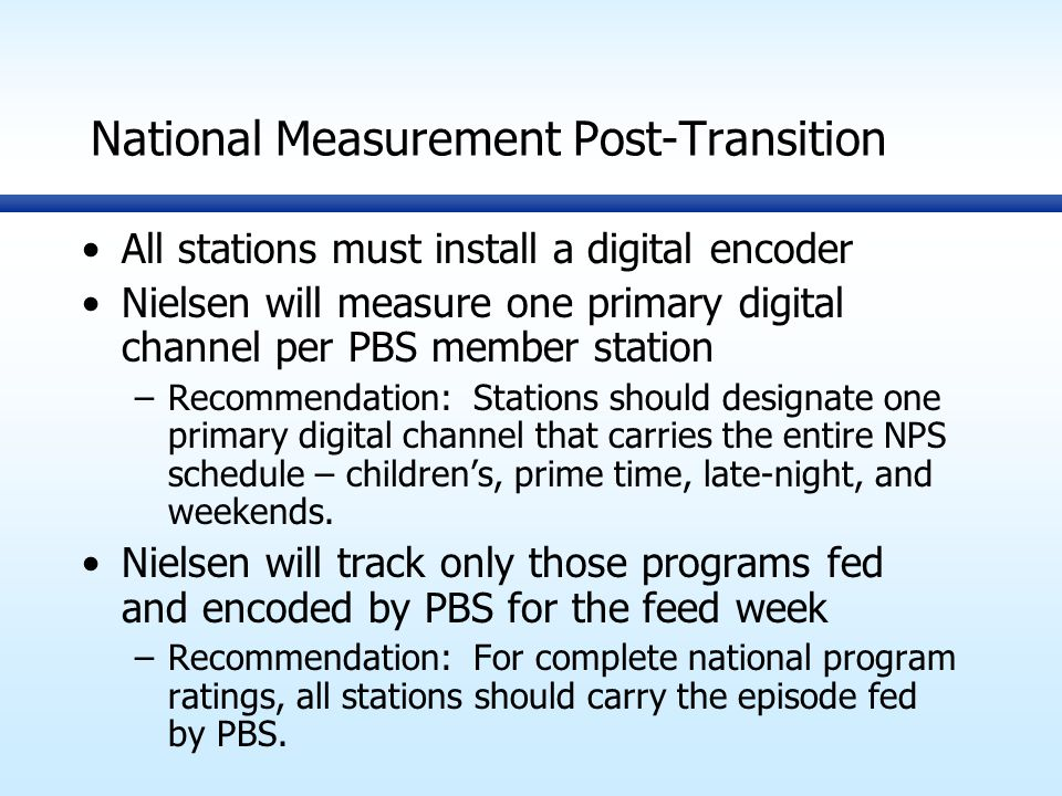 National Measurement Post-Transition All stations must install a digital encoder Nielsen will measure one primary digital channel per PBS member station –Recommendation: Stations should designate one primary digital channel that carries the entire NPS schedule – children's, prime time, late-night, and weekends.