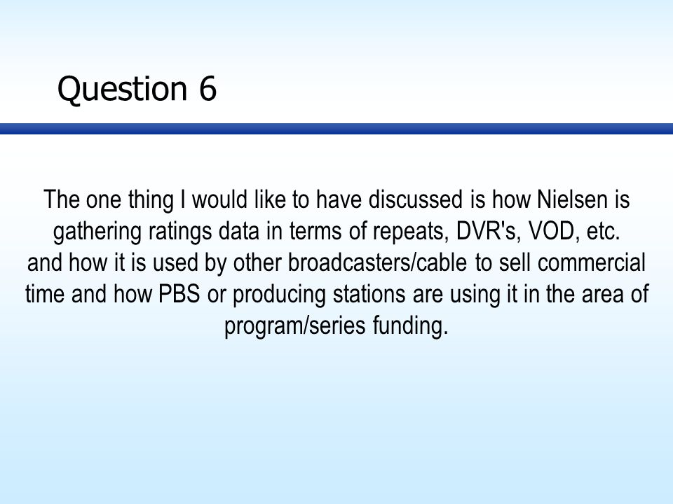 Question 6 The one thing I would like to have discussed is how Nielsen is gathering ratings data in terms of repeats, DVR s, VOD, etc.