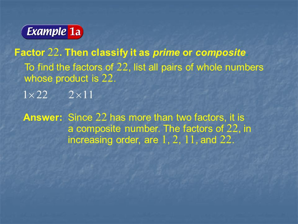 Example 1-1a Factor 22. Then classify it as prime or composite.