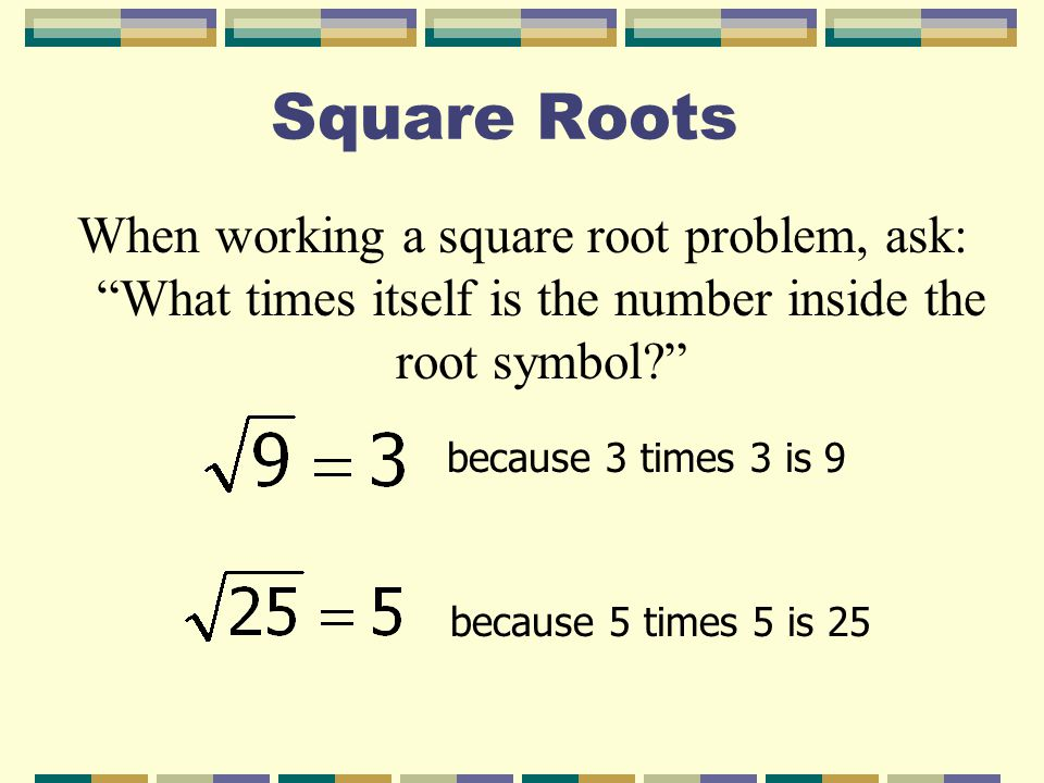 Square Roots When working a square root problem, ask: What times itself is the number inside the root symbol? because 3 times 3 is 9 because 5 times 5 is 25