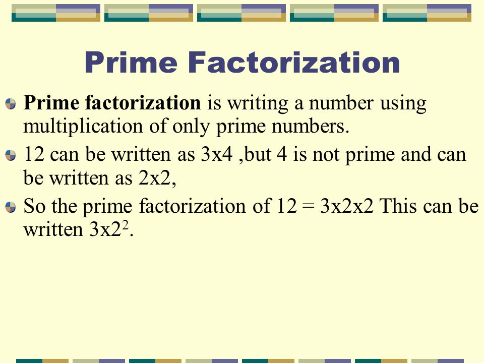 Prime Factorization Prime factorization is writing a number using multiplication of only prime numbers.