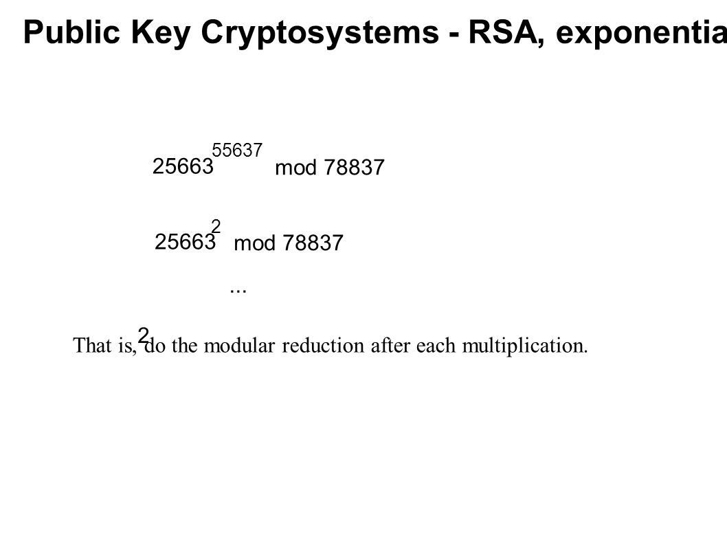 Public Key Cryptosystems - RSA, exponentiating 25663 55637 mod 78837 25663 2 2 mod 78837... That is, do the modular reduction after each multiplicatio