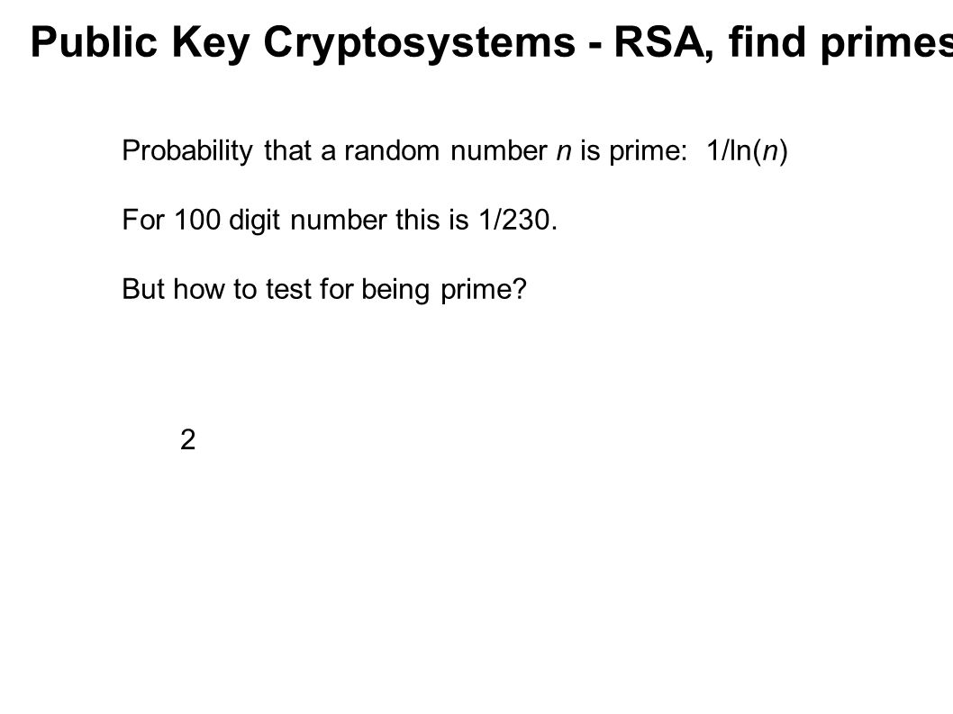 Public Key Cryptosystems - RSA, find primes 2 Probability that a random number n is prime: 1/ln(n) For 100 digit number this is 1/230. But how to test