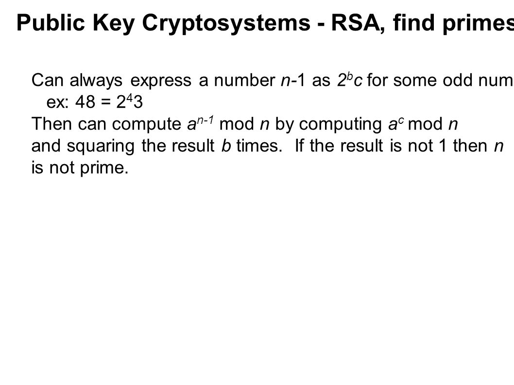 Public Key Cryptosystems - RSA, find primes Can always express a number n-1 as 2 b c for some odd number c. ex: 48 = 2 4 3 Then can compute a n-1 mod