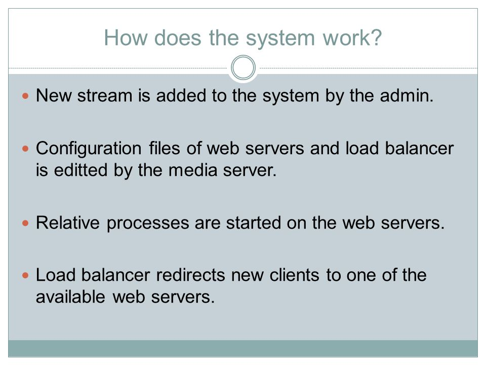 How does the system work? New stream is added to the system by the admin. Configuration files of web servers and load balancer is editted by the media
