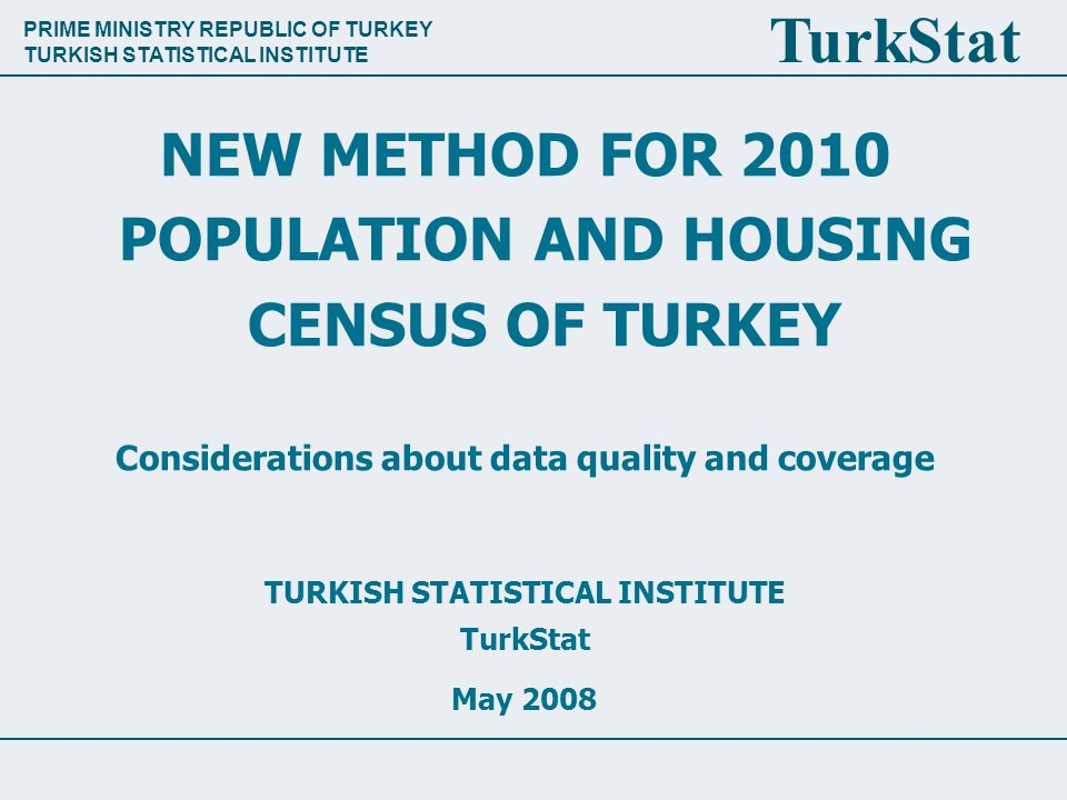PRIME MINISTRY REPUBLIC OF TURKEY TURKISH STATISTICAL INSTITUTE TurkStat NEW METHOD FOR 2010 POPULATION AND HOUSING CENSUS OF TURKEY Considerations about data quality and coverage TURKISH STATISTICAL INSTITUTE TurkStat May 2008