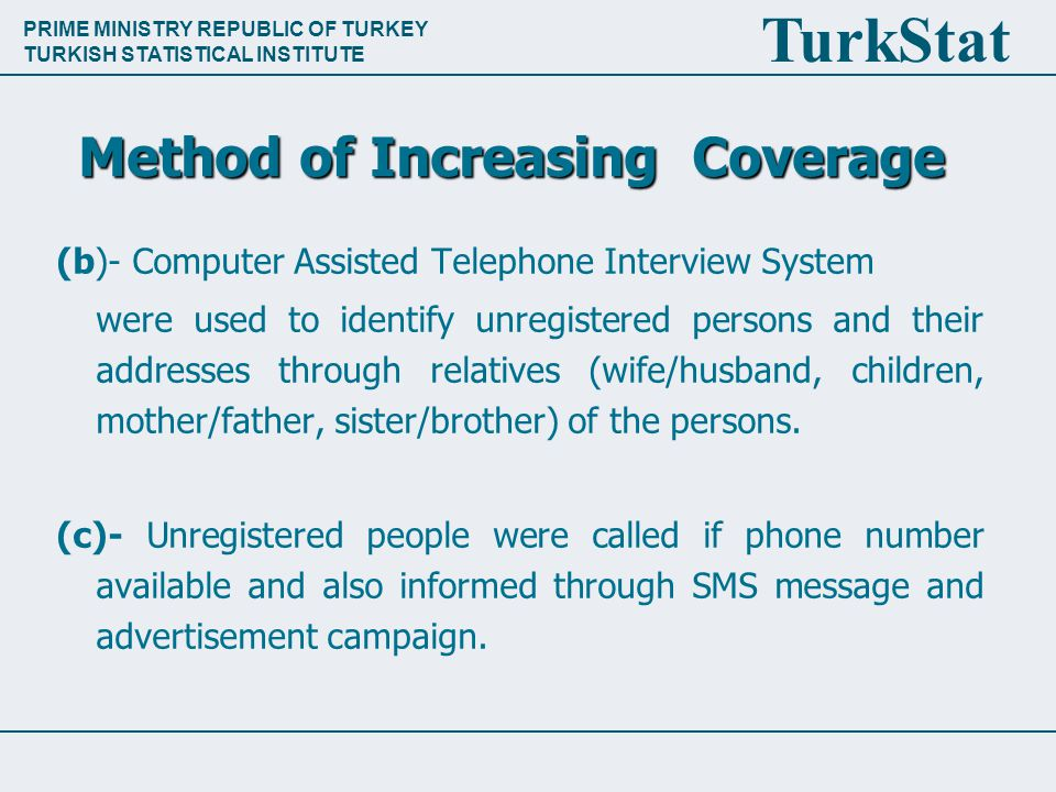 PRIME MINISTRY REPUBLIC OF TURKEY TURKISH STATISTICAL INSTITUTE TurkStat Method of Increasing Coverage (b)- Computer Assisted Telephone Interview System were used to identify unregistered persons and their addresses through relatives (wife/husband, children, mother/father, sister/brother) of the persons.