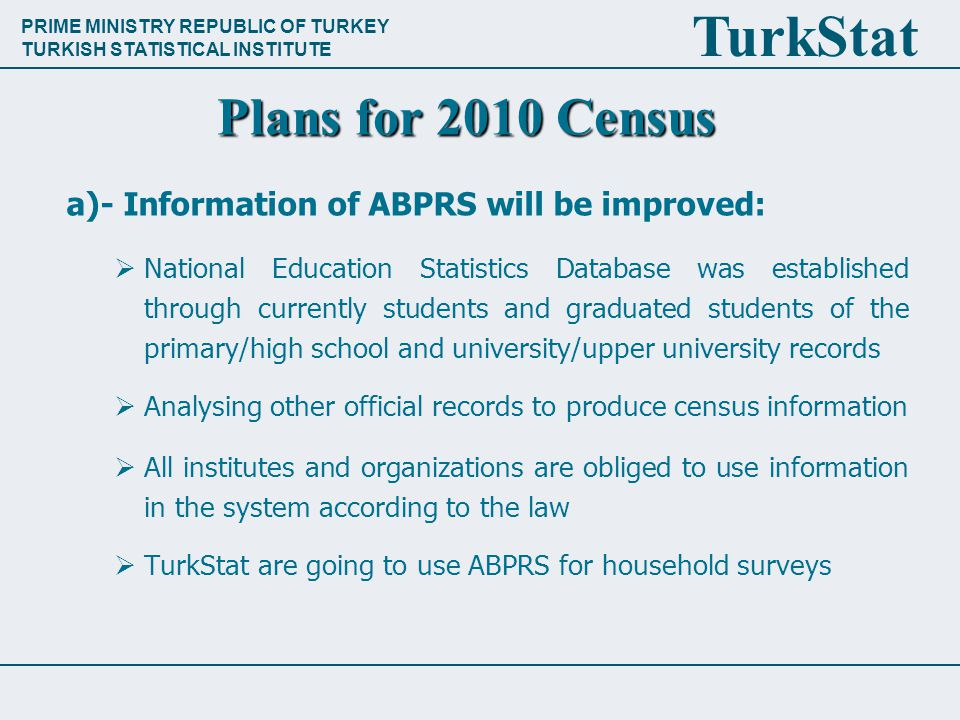 PRIME MINISTRY REPUBLIC OF TURKEY TURKISH STATISTICAL INSTITUTE TurkStat Plans for 2010 Census a)- Information of ABPRS will be improved:  National Education Statistics Database was established through currently students and graduated students of the primary/high school and university/upper university records  Analysing other official records to produce census information  All institutes and organizations are obliged to use information in the system according to the law  TurkStat are going to use ABPRS for household surveys