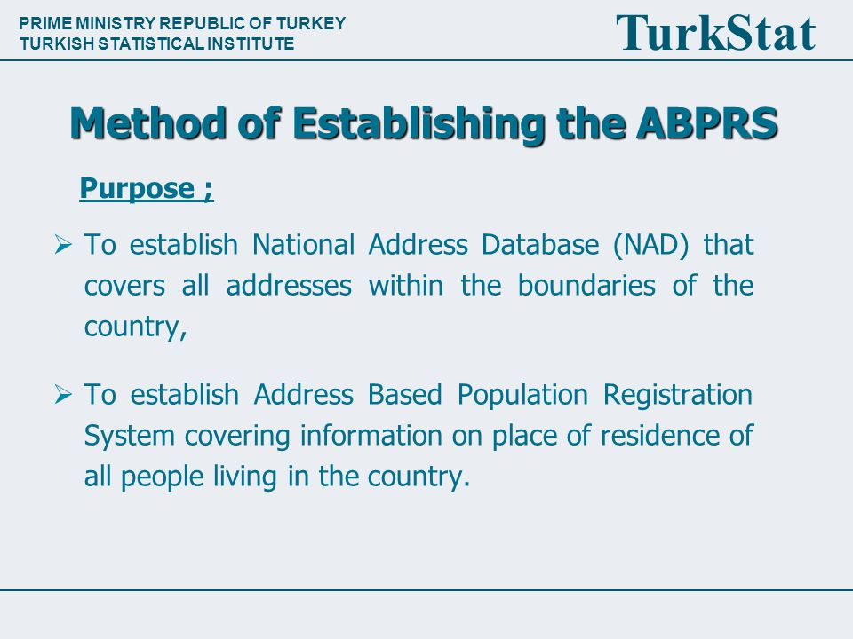 PRIME MINISTRY REPUBLIC OF TURKEY TURKISH STATISTICAL INSTITUTE TurkStat Method of Establishing the ABPRS  To establish National Address Database (NAD) that covers all addresses within the boundaries of the country,  To establish Address Based Population Registration System covering information on place of residence of all people living in the country.