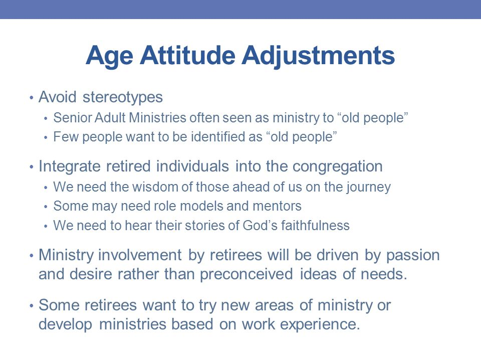 Age Attitude Adjustments Avoid stereotypes Senior Adult Ministries often seen as ministry to old people Few people want to be identified as old people Integrate retired individuals into the congregation We need the wisdom of those ahead of us on the journey Some may need role models and mentors We need to hear their stories of God's faithfulness Ministry involvement by retirees will be driven by passion and desire rather than preconceived ideas of needs.