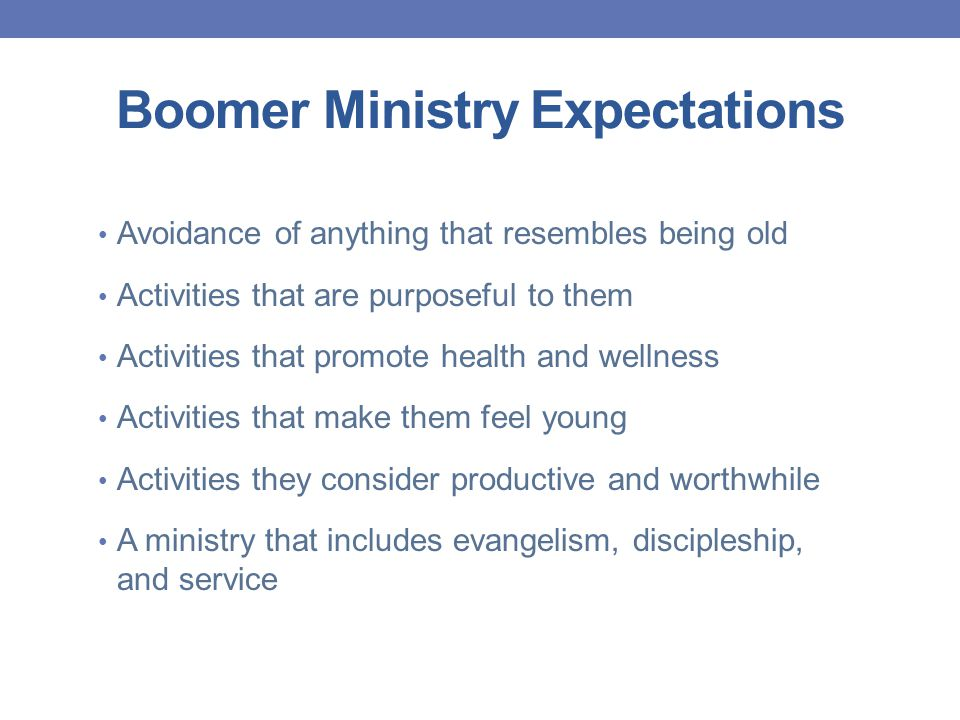 Boomer Ministry Expectations Avoidance of anything that resembles being old Activities that are purposeful to them Activities that promote health and