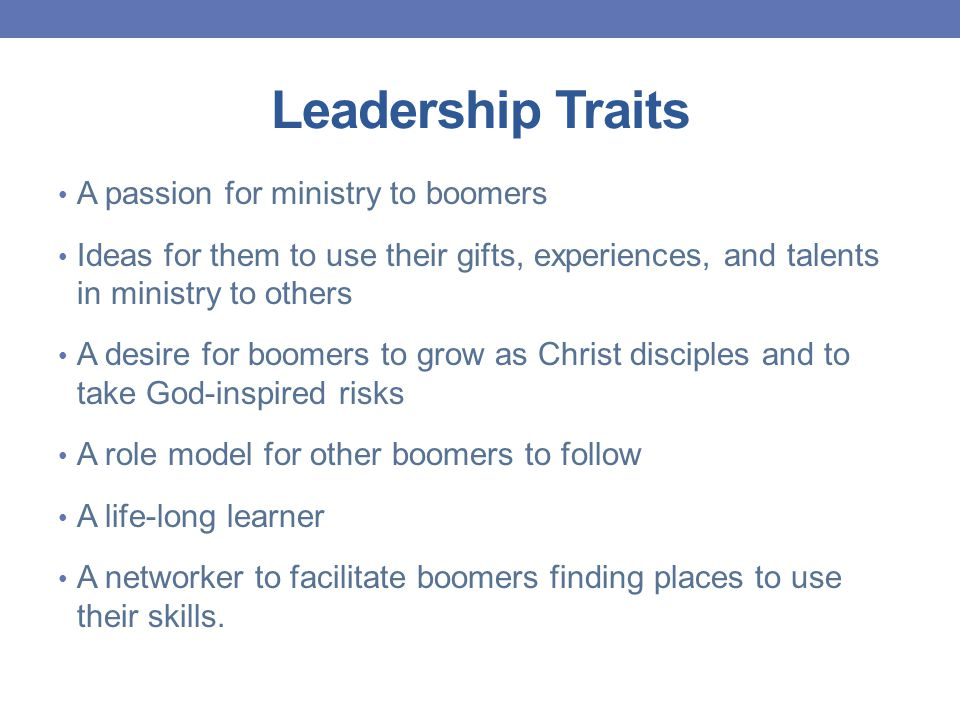 Leadership Traits A passion for ministry to boomers Ideas for them to use their gifts, experiences, and talents in ministry to others A desire for boomers to grow as Christ disciples and to take God-inspired risks A role model for other boomers to follow A life-long learner A networker to facilitate boomers finding places to use their skills.