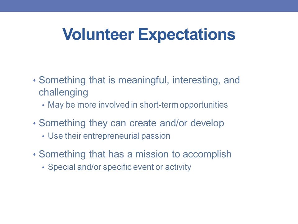 Volunteer Expectations Something that is meaningful, interesting, and challenging May be more involved in short-term opportunities Something they can create and/or develop Use their entrepreneurial passion Something that has a mission to accomplish Special and/or specific event or activity
