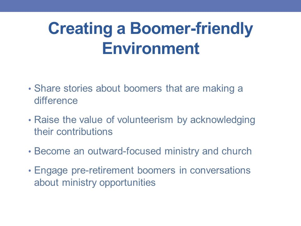 Creating a Boomer-friendly Environment Share stories about boomers that are making a difference Raise the value of volunteerism by acknowledging their contributions Become an outward-focused ministry and church Engage pre-retirement boomers in conversations about ministry opportunities