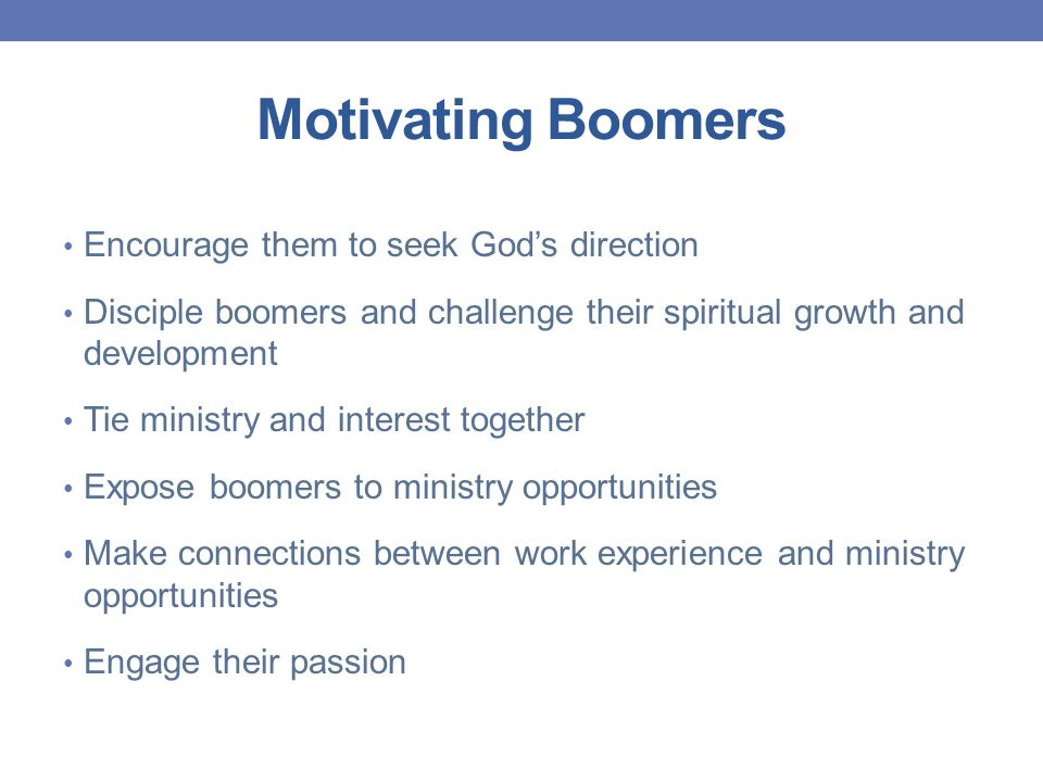 Motivating Boomers Encourage them to seek God's direction Disciple boomers and challenge their spiritual growth and development Tie ministry and interest together Expose boomers to ministry opportunities Make connections between work experience and ministry opportunities Engage their passion