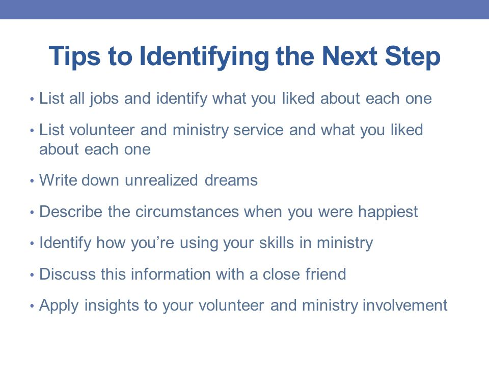 Tips to Identifying the Next Step List all jobs and identify what you liked about each one List volunteer and ministry service and what you liked about each one Write down unrealized dreams Describe the circumstances when you were happiest Identify how you're using your skills in ministry Discuss this information with a close friend Apply insights to your volunteer and ministry involvement