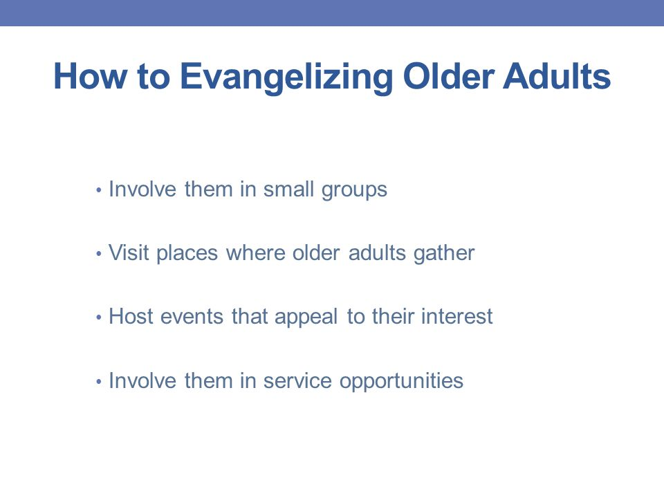 How to Evangelizing Older Adults Involve them in small groups Visit places where older adults gather Host events that appeal to their interest Involve them in service opportunities
