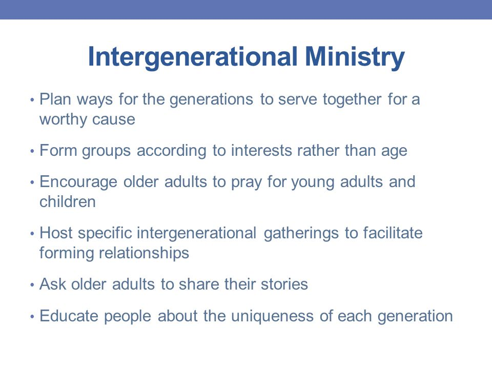 Intergenerational Ministry Plan ways for the generations to serve together for a worthy cause Form groups according to interests rather than age Encourage older adults to pray for young adults and children Host specific intergenerational gatherings to facilitate forming relationships Ask older adults to share their stories Educate people about the uniqueness of each generation