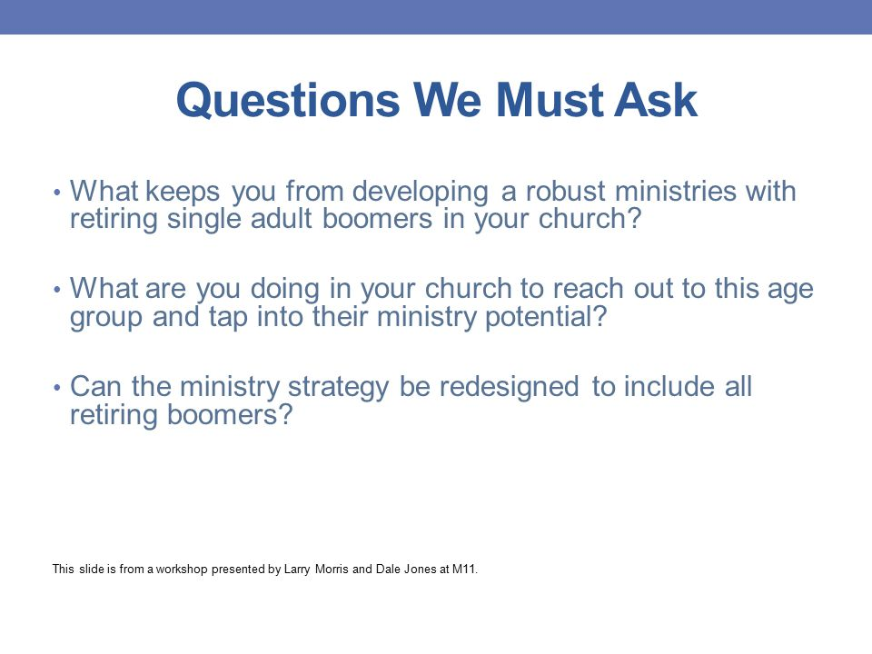Questions We Must Ask What keeps you from developing a robust ministries with retiring single adult boomers in your church? What are you doing in your