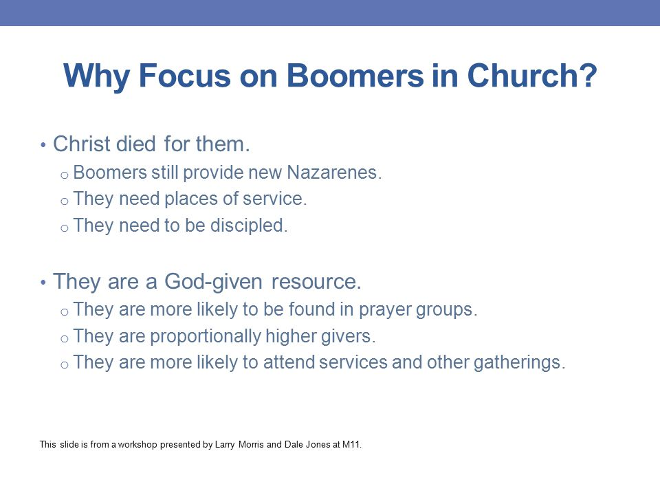 What Boomers Do—and Expect Holiness emphasis Over 70% expect monthly presentation Nearly 50% profess sanctification Bible study in groups (over 60%) Blended worship (over 60%) Evangelism (over 75%) 53% have half their closest friends outside the local church Discipleship (85% are growing in their faith) This slide is from a workshop presented by Larry Morris and Dale Jones at M11.