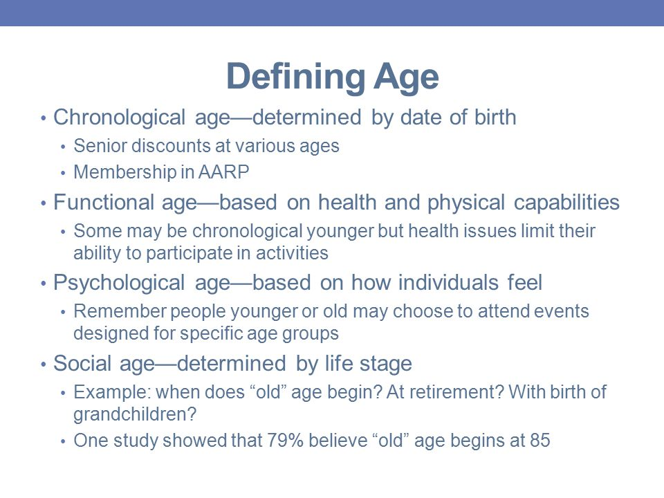 Defining Age Chronological age—determined by date of birth Senior discounts at various ages Membership in AARP Functional age—based on health and physical capabilities Some may be chronological younger but health issues limit their ability to participate in activities Psychological age—based on how individuals feel Remember people younger or old may choose to attend events designed for specific age groups Social age—determined by life stage Example: when does old age begin.