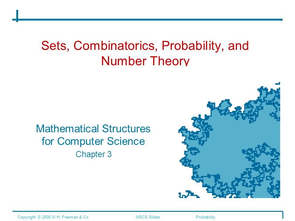 Sets, Combinatorics, Probability, and Number Theory Mathematical Structures for Computer Science Chapter 3 Copyright © 2006 W.H.