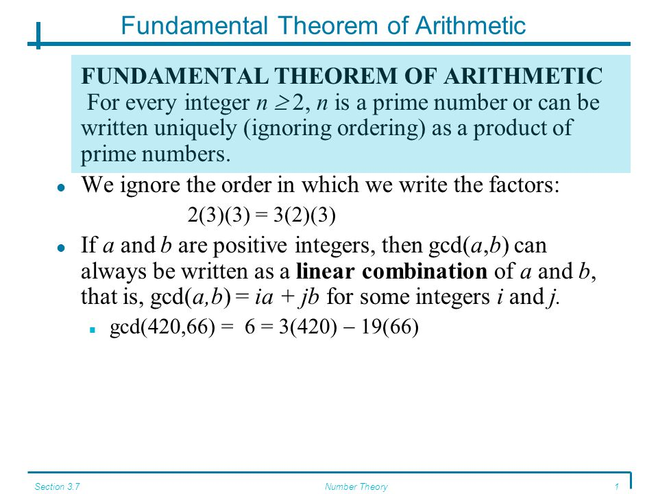 Section 3.7Number Theory2 Fundamental Theorem of Arithmetic The values 3 and 19 in gcd(420,66) = 3(420)  19(66) are derived from the successive divisions done by the Euclidean algorithm: 420 = 6 * 66 + 24 66 = 2 * 24 + 18 24 = 1 * 18 + 6 18 = 3 * 6 + 0 Rewriting the first three equations from the bottom up: 6 = 24 * 1 + 18 18 = 66 * 2 + 24 24 = 420 * 6 + 66 Now we use these equations in a series of substitutions: 6 = 24  1 * 18 = 24  1 * (66  2 * 24) (substituting for 18) = 3 * 24  66 = 3 * (420  6 * 66)  66 (substituting for 24) = 3 * 420  19 * 66