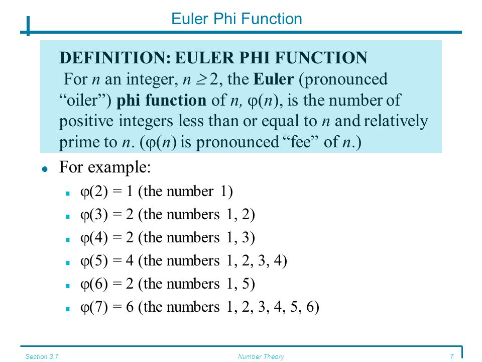 Section 3.7Number Theory7 Euler Phi Function DEFINITION: EULER PHI FUNCTION For n an integer, n  2, the Euler (pronounced oiler ) phi function of n,  (n), is the number of positive integers less than or equal to n and relatively prime to n.