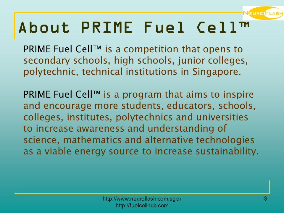 http://www.neuroflash.com.sg or http://fuelcellhub.com 3 About PRIME Fuel Cell™ PRIME Fuel Cell ™ is a competition that opens to secondary schools, high schools, junior colleges, polytechnic, technical institutions in Singapore.