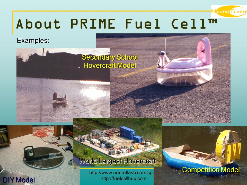 http://www.neuroflash.com.sg or http://fuelcellhub.com 7 About PRIME Fuel Cell™ Examples: World Largest Hovercraft Secondary School Hovercraft Model DIY Model Competition Model