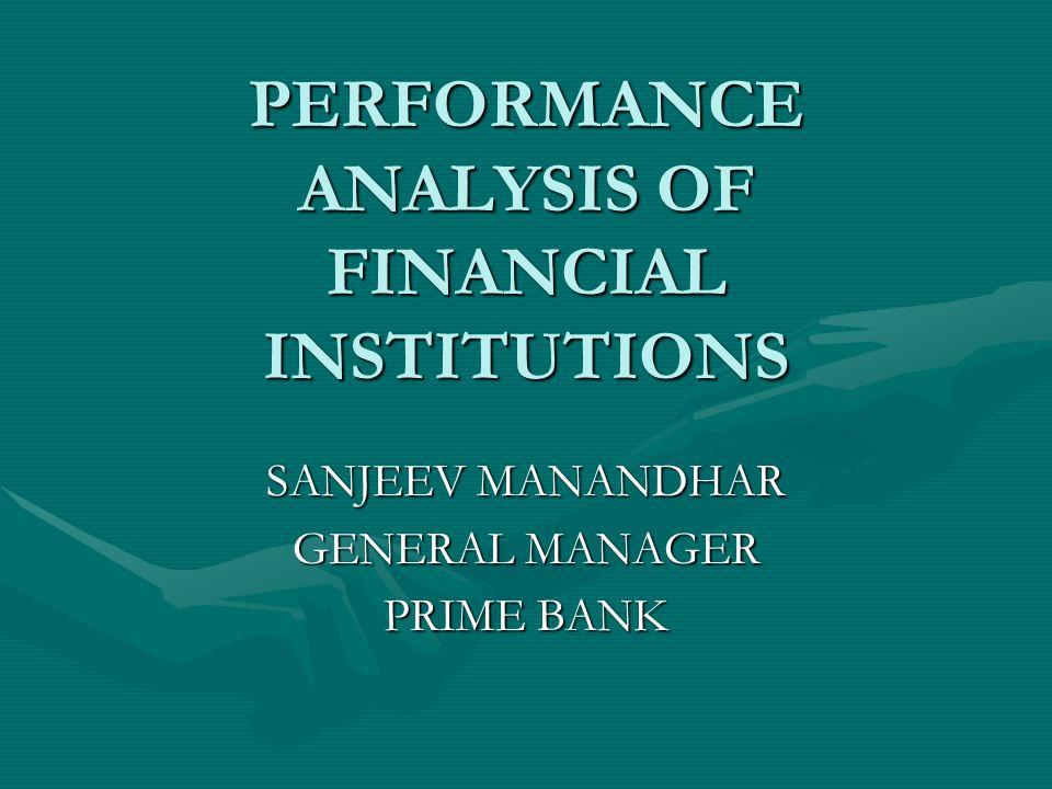 PERFORMANCE ANALYSIS OF FINANCIAL INSTITUTIONS SANJEEV MANANDHAR GENERAL MANAGER PRIME BANK