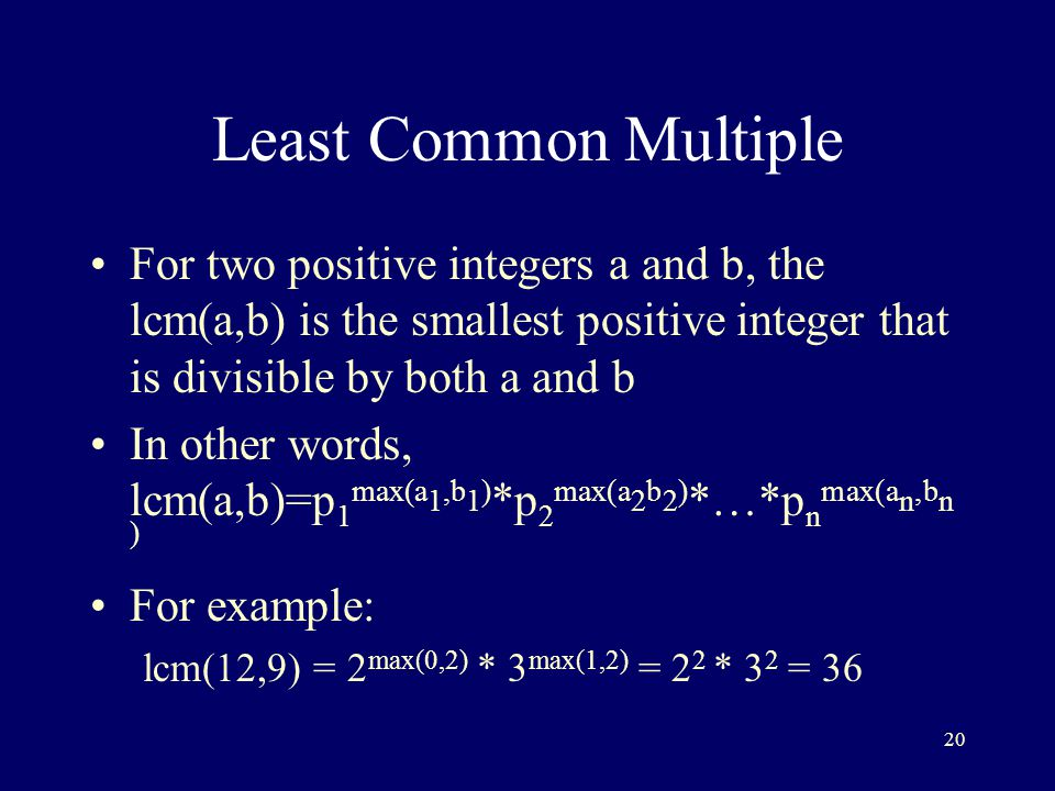 20 Least Common Multiple For two positive integers a and b, the lcm(a,b) is the smallest positive integer that is divisible by both a and b In other words, lcm(a,b)=p 1 max(a 1,b 1 ) *p 2 max(a 2 b 2 ) *…*p n max(a n,b n ) For example: lcm(12,9) = 2 max(0,2) * 3 max(1,2) = 2 2 * 3 2 = 36