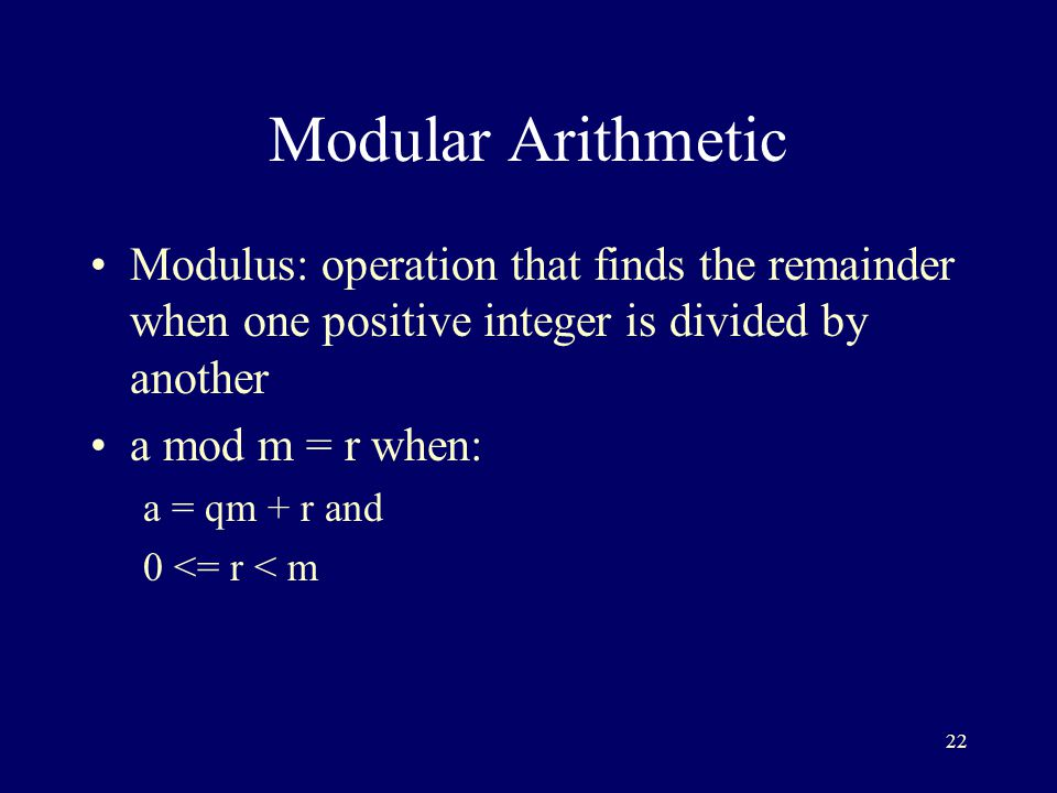 22 Modular Arithmetic Modulus: operation that finds the remainder when one positive integer is divided by another a mod m = r when: a = qm + r and 0 <= r < m
