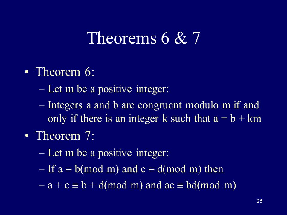 25 Theorems 6 & 7 Theorem 6: –Let m be a positive integer: –Integers a and b are congruent modulo m if and only if there is an integer k such that a = b + km Theorem 7: –Let m be a positive integer: –If a  b(mod m) and c  d(mod m) then –a + c  b + d(mod m) and ac  bd(mod m)