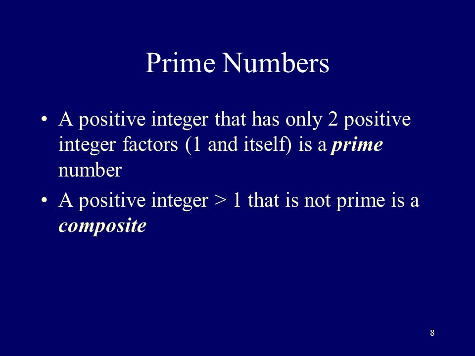 8 Prime Numbers A positive integer that has only 2 positive integer factors (1 and itself) is a prime number A positive integer > 1 that is not prime is a composite