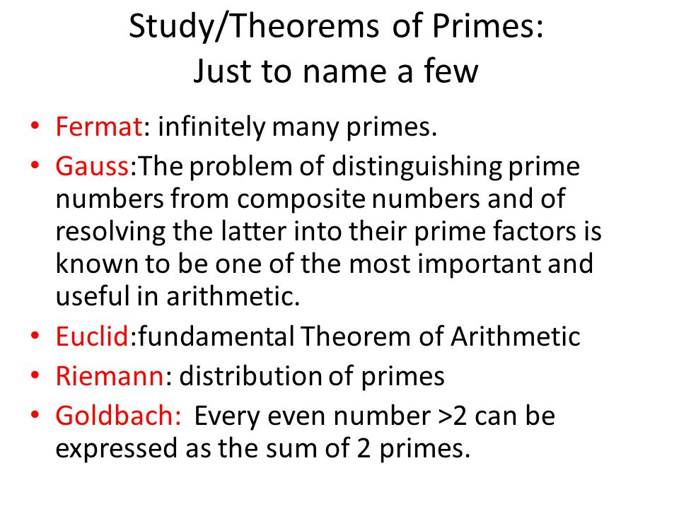 Study/Theorems of Primes: Just to name a few Fermat: infinitely many primes. Gauss:The problem of distinguishing prime numbers from composite numbers