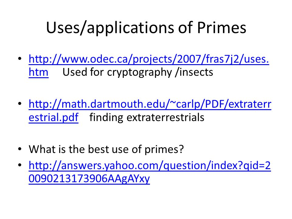 Uses/applications of Primes http://www.odec.ca/projects/2007/fras7j2/uses. htm Used for cryptography /insects http://www.odec.ca/projects/2007/fras7j2