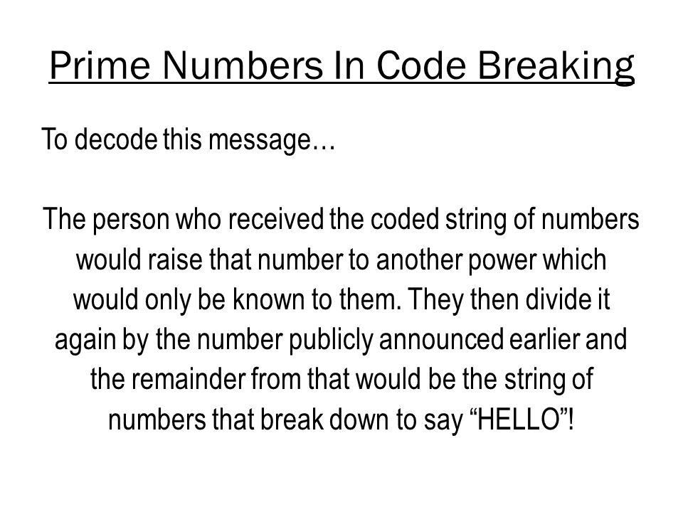 Prime Numbers In Code Breaking To decode this message… The person who received the coded string of numbers would raise that number to another power which would only be known to them.