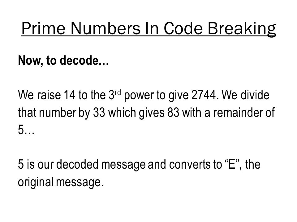 Prime Numbers In Code Breaking Now, to decode… We raise 14 to the 3 rd power to give 2744. We divide that number by 33 which gives 83 with a remainder