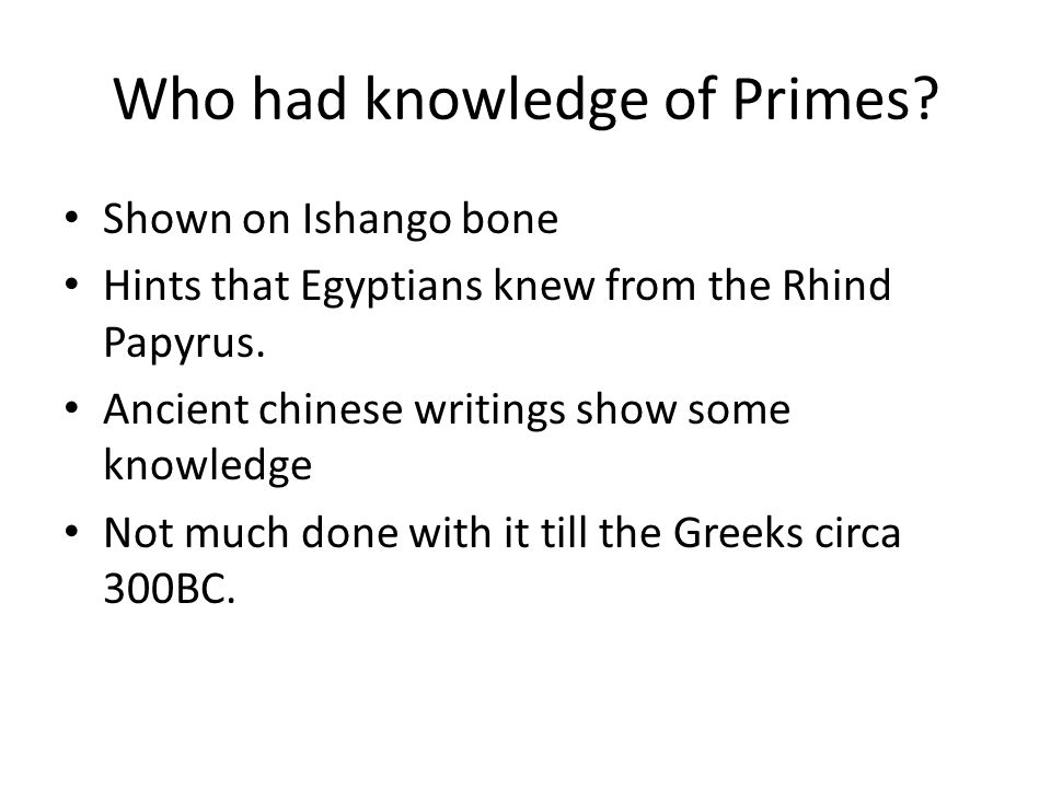 Who had knowledge of Primes? Shown on Ishango bone Hints that Egyptians knew from the Rhind Papyrus. Ancient chinese writings show some knowledge Not