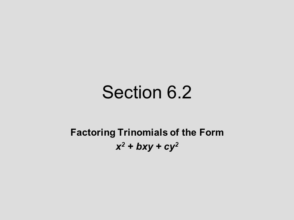 Section 6.2 Factoring Trinomials of the Form x 2 + bxy + cy 2