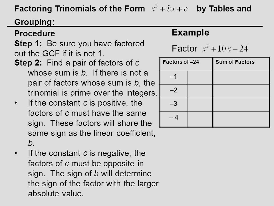 Factoring Trinomials of the Form by Tables and Grouping: Example Factor Step 2: Find a pair of factors of c whose sum is b.