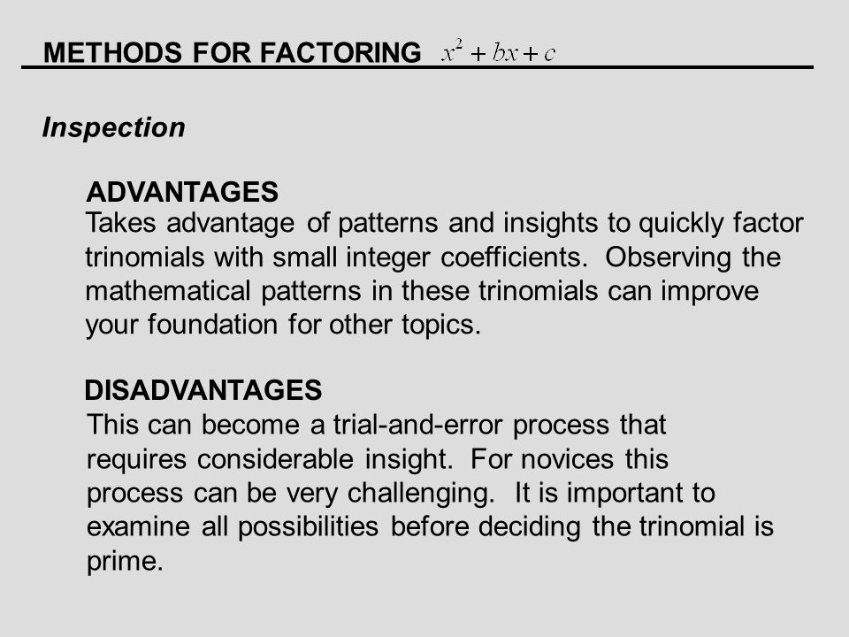 METHODS FOR FACTORING Inspection ADVANTAGES DISADVANTAGES Takes advantage of patterns and insights to quickly factor trinomials with small integer coefficients.
