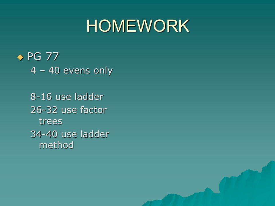 HOMEWORK  PG 77 4 – 40 evens only 8-16 use ladder 26-32 use factor trees 34-40 use ladder method
