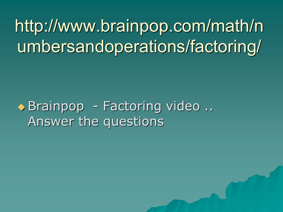 http://www.brainpop.com/math/numbersandoperations/factoring/http://www.brainpop.com/math/numbersandoperations/factoring/quiz/ http://www.brainpop.com/math/numbersandoperations/factoring/ Answers: 1.