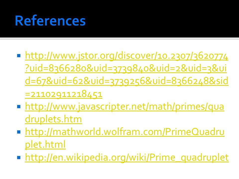  http://www.jstor.org/discover/10.2307/3620774 uid=8366280&uid=3739840&uid=2&uid=3&ui d=67&uid=62&uid=3739256&uid=8366248&sid =21102911218451 http://www.jstor.org/discover/10.2307/3620774 uid=8366280&uid=3739840&uid=2&uid=3&ui d=67&uid=62&uid=3739256&uid=8366248&sid =21102911218451  http://www.javascripter.net/math/primes/qua druplets.htm http://www.javascripter.net/math/primes/qua druplets.htm  http://mathworld.wolfram.com/PrimeQuadru plet.html http://mathworld.wolfram.com/PrimeQuadru plet.html  http://en.wikipedia.org/wiki/Prime_quadruplet http://en.wikipedia.org/wiki/Prime_quadruplet