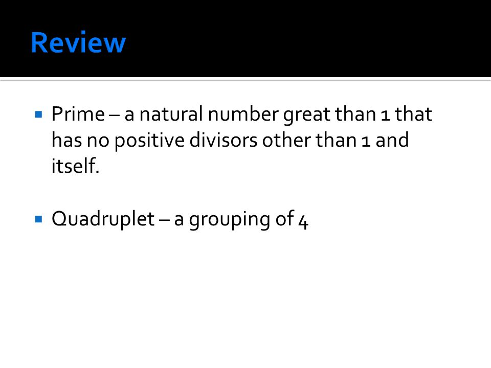  Prime – a natural number great than 1 that has no positive divisors other than 1 and itself.  Quadruplet – a grouping of 4