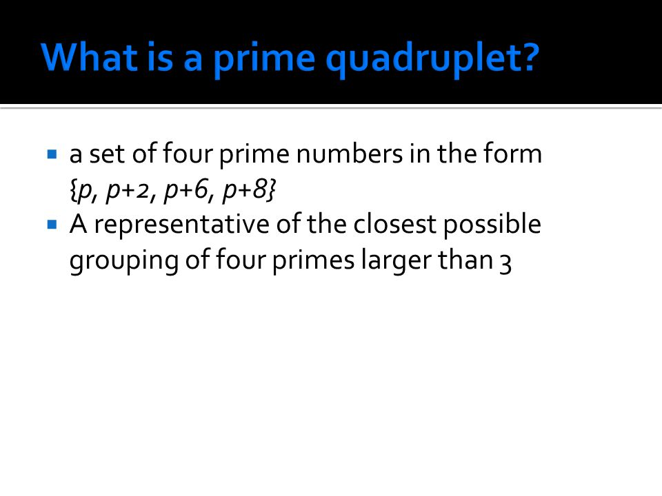  a set of four prime numbers in the form {p, p+2, p+6, p+8}  A representative of the closest possible grouping of four primes larger than 3